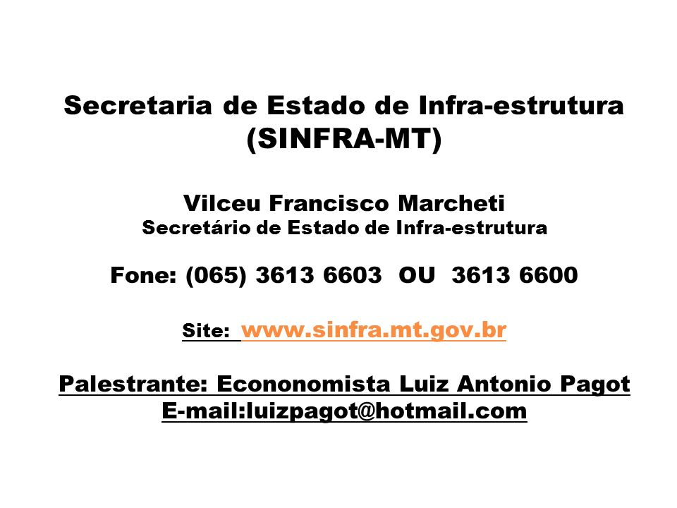 Secretaria de Estado de Infra-estrutura (SINFRA-MT) Vilceu Francisco Marcheti Secretário de Estado de Infra-estrutura Fone: (065) 3613 6603 OU 3613 6600 Site: www.sinfra.mt.gov.br Palestrante: Econonomista Luiz Antonio Pagot E-mail:luizpagot@hotmail.com