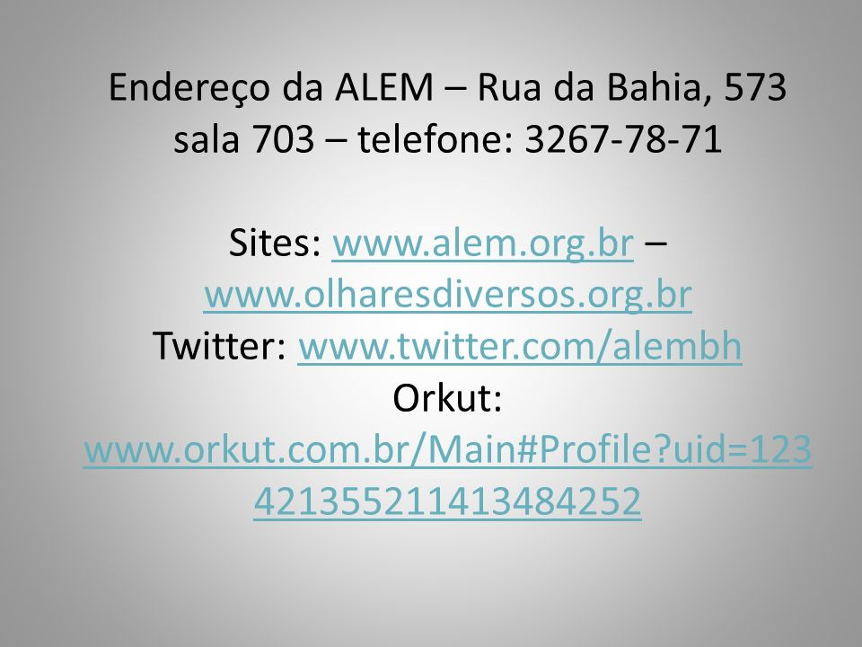 Endereço da ALEM – Rua da Bahia, 573 sala 703 – telefone: 3267-78-71 Sites: www.alem.org.br – www.olharesdiversos.org.br Twitter: www.twitter.com/alembh Orkut: www.orkut.com.br/Main#Profile uid=123421355211413484252