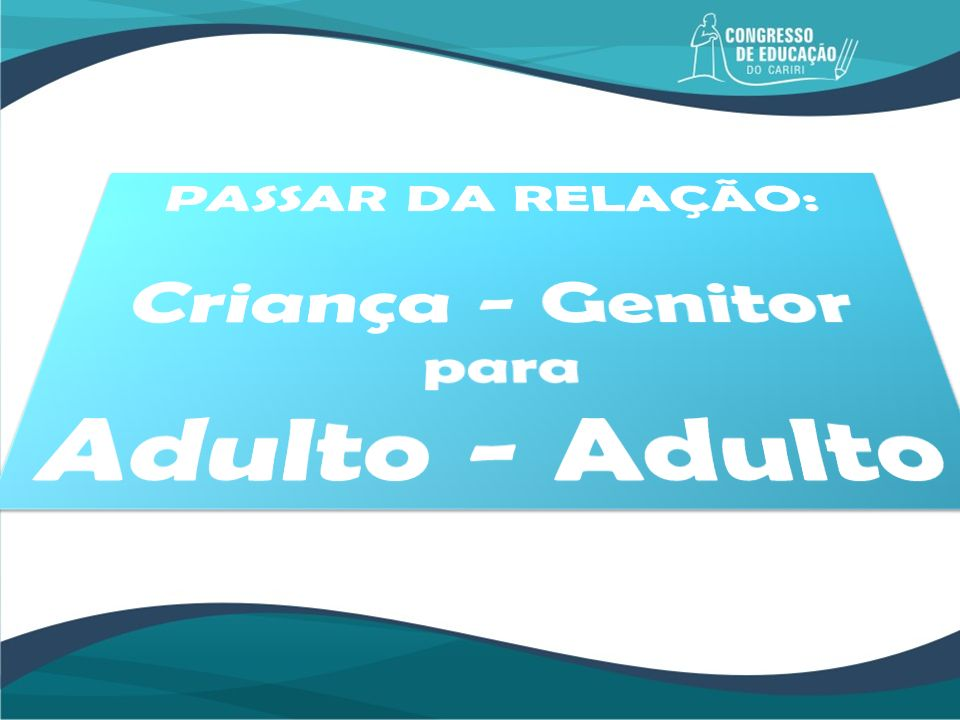 PASSAR DA RELAÇÃO: Criança - Genitor para Adulto - Adulto