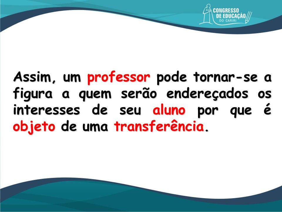 Assim, um professor pode tornar-se a figura a quem serão endereçados os interesses de seu aluno por que é objeto de uma transferência.