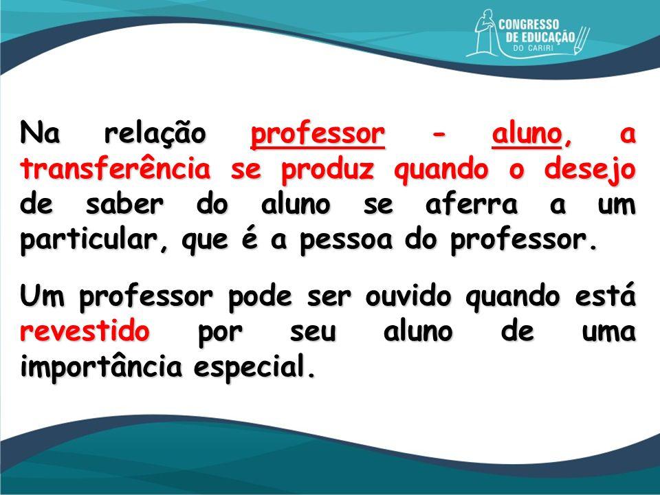 Na relação professor - aluno, a transferência se produz quando o desejo de saber do aluno se aferra a um particular, que é a pessoa do professor.