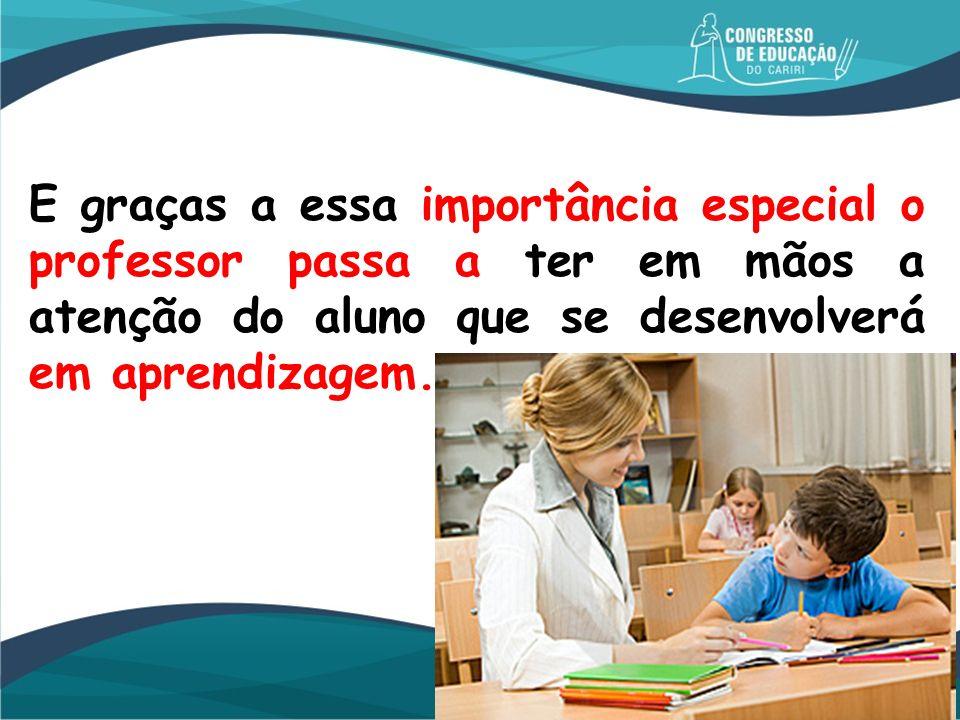 E graças a essa importância especial o professor passa a ter em mãos a atenção do aluno que se desenvolverá em aprendizagem.