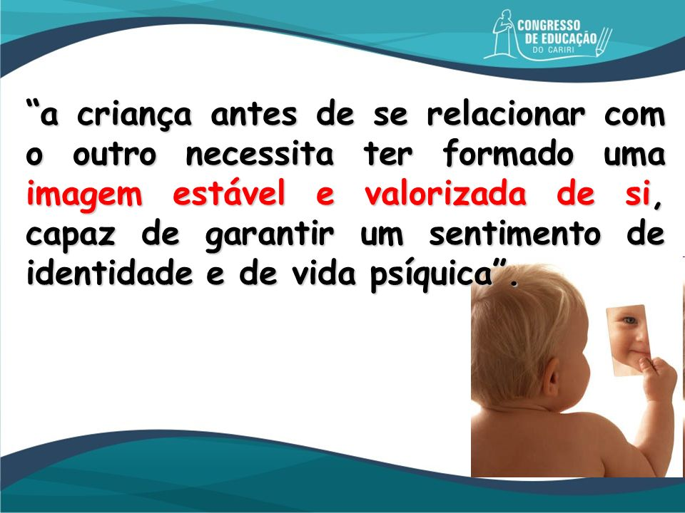 a criança antes de se relacionar com o outro necessita ter formado uma imagem estável e valorizada de si, capaz de garantir um sentimento de identidade e de vida psíquica .
