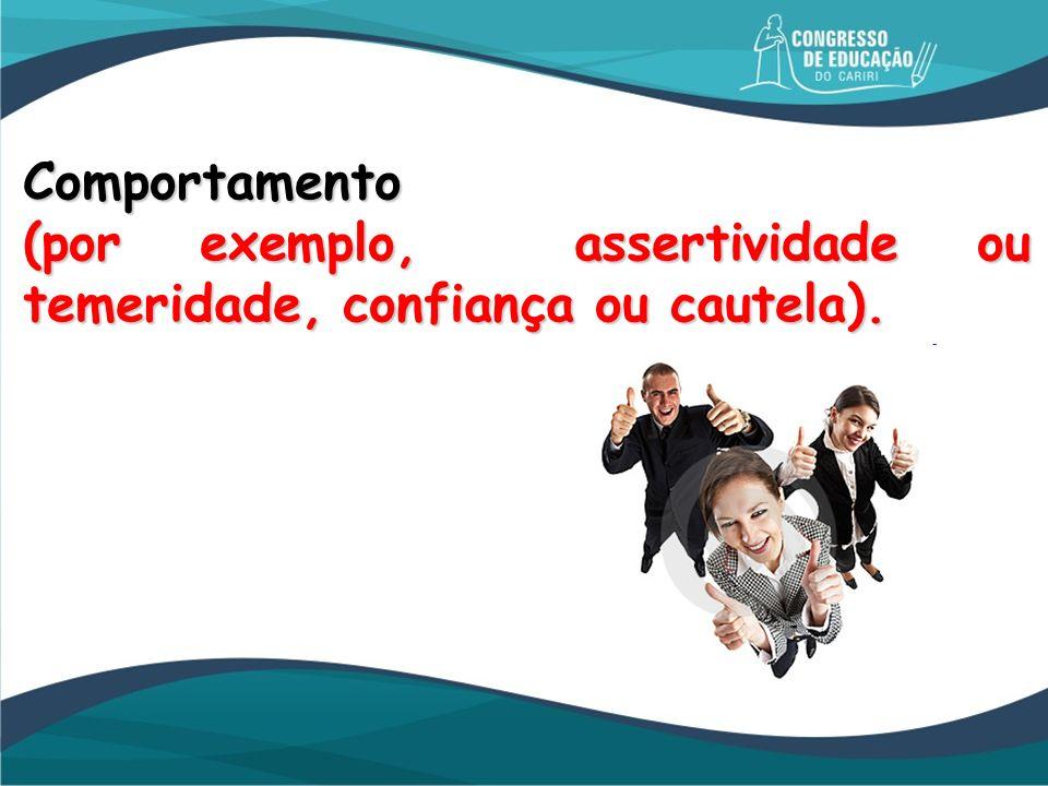 Comportamento (por exemplo, assertividade ou temeridade, confiança ou cautela).