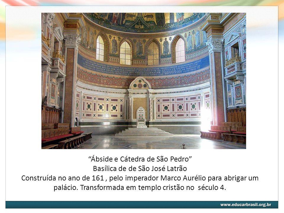 Ábside e Cátedra de São Pedro Basílica de de São José Latrão Construída no ano de 161 , pelo imperador Marco Aurélio para abrigar um palácio.
