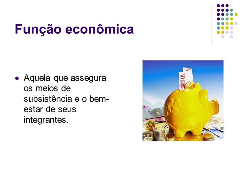 Função econômica Aquela que assegura os meios de subsistência e o bem-estar de seus integrantes.