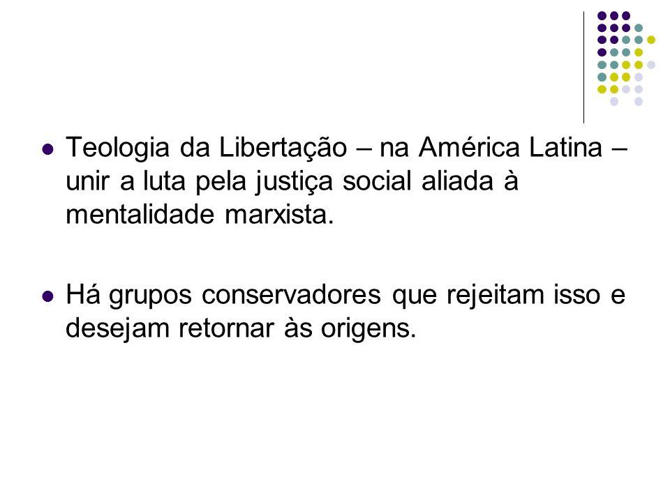 Teologia da Libertação – na América Latina – unir a luta pela justiça social aliada à mentalidade marxista.