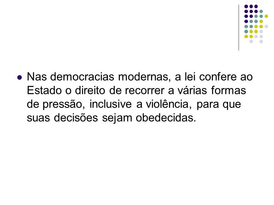 Nas democracias modernas, a lei confere ao Estado o direito de recorrer a várias formas de pressão, inclusive a violência, para que suas decisões sejam obedecidas.