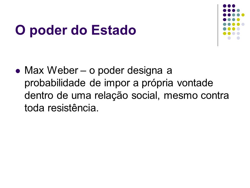 O poder do EstadoMax Weber – o poder designa a probabilidade de impor a própria vontade dentro de uma relação social, mesmo contra toda resistência.