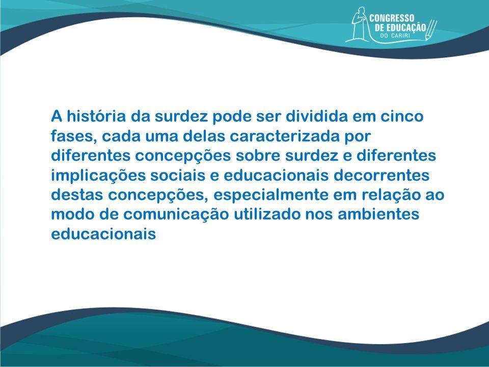 A história da surdez pode ser dividida em cinco fases, cada uma delas caracterizada por diferentes concepções sobre surdez e diferentes implicações sociais e educacionais decorrentes destas concepções, especialmente em relação ao modo de comunicação utilizado nos ambientes educacionais