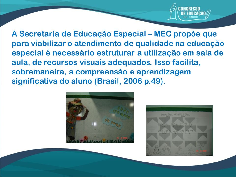 A Secretaria de Educação Especial – MEC propõe que para viabilizar o atendimento de qualidade na educação especial é necessário estruturar a utilização em sala de aula, de recursos visuais adequados.