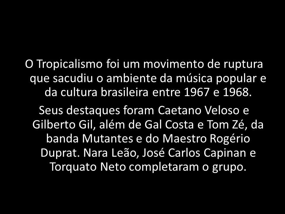 O Tropicalismo foi um movimento de ruptura que sacudiu o ambiente da música popular e da cultura brasileira entre 1967 e 1968.
