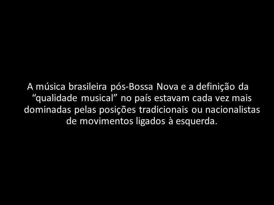 A música brasileira pós‐Bossa Nova e a definição da qualidade musical no país estavam cada vez mais dominadas pelas posições tradicionais ou nacionalistas de movimentos ligados à esquerda.