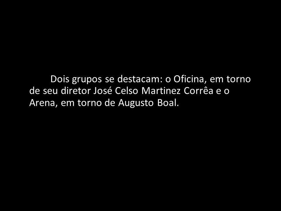 Dois grupos se destacam: o Oficina, em torno de seu diretor José Celso Martinez Corrêa e o Arena, em torno de Augusto Boal.
