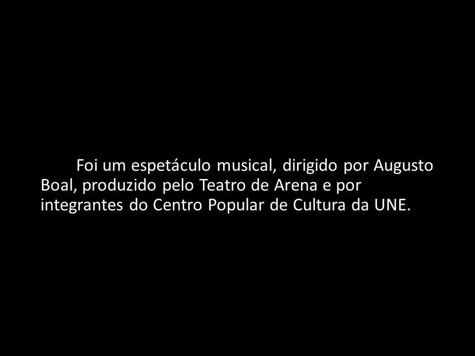 Foi um espetáculo musical, dirigido por Augusto Boal, produzido pelo Teatro de Arena e por integrantes do Centro Popular de Cultura da UNE.