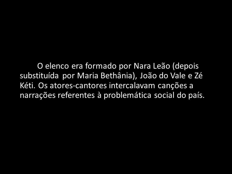 O elenco era formado por Nara Leão (depois substituída por Maria Bethânia), João do Vale e Zé Kéti.