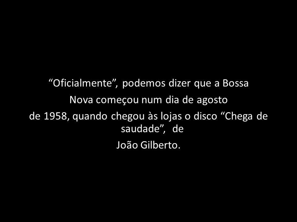 Oficialmente , podemos dizer que a Bossa Nova começou num dia de agosto de 1958, quando chegou às lojas o disco Chega de saudade , de João Gilberto.