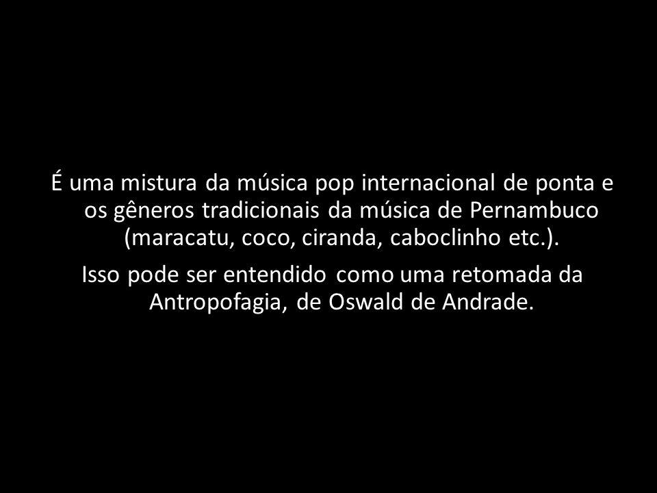 É uma mistura da música pop internacional de ponta e os gêneros tradicionais da música de Pernambuco (maracatu, coco, ciranda, caboclinho etc.).