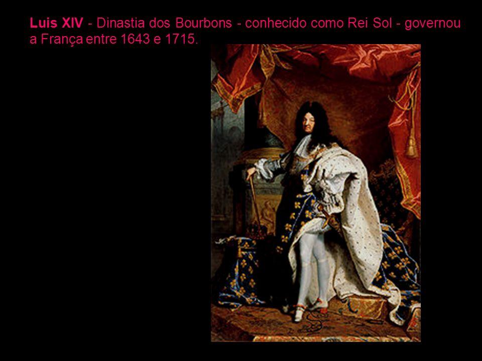 Luis XIV - Dinastia dos Bourbons - conhecido como Rei Sol - governou a França entre 1643 e 1715.