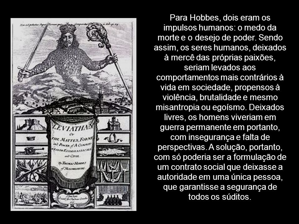 Para Hobbes, dois eram os impulsos humanos: o medo da morte e o desejo de poder.