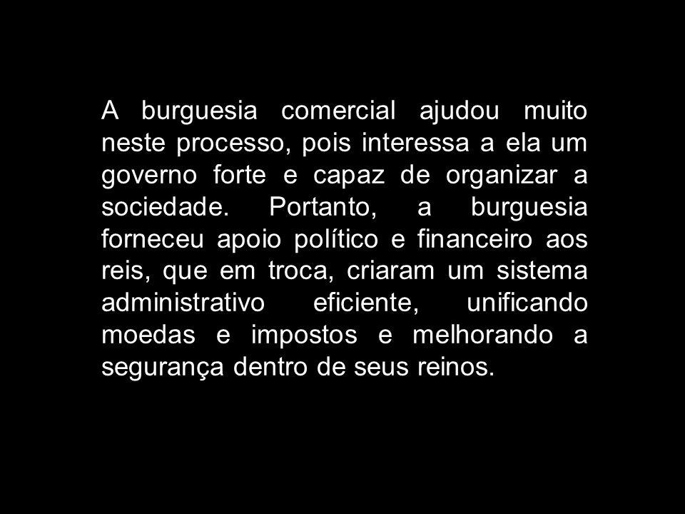A burguesia comercial ajudou muito neste processo, pois interessa a ela um governo forte e capaz de organizar a sociedade.