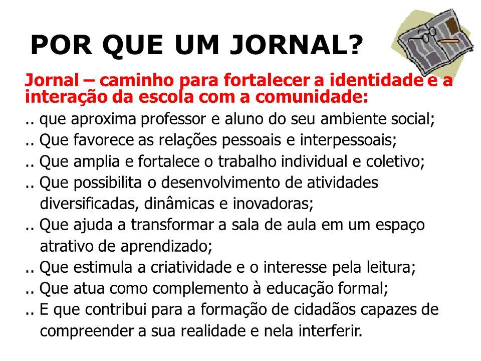 POR QUE UM JORNAL Jornal – caminho para fortalecer a identidade e a interação da escola com a comunidade: