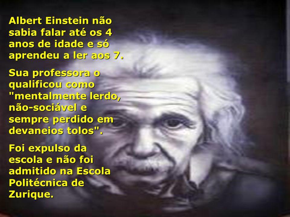 Albert Einstein não sabia falar até os 4 anos de idade e só aprendeu a ler aos 7.