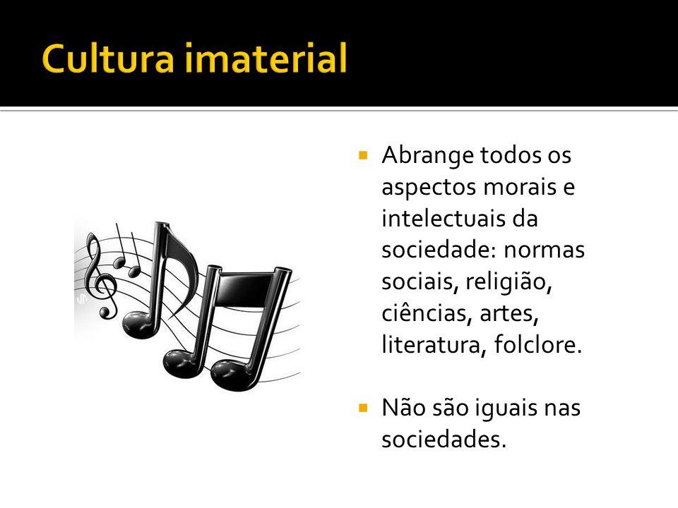 Cultura imaterial Abrange todos os aspectos morais e intelectuais da sociedade: normas sociais, religião, ciências, artes, literatura, folclore.