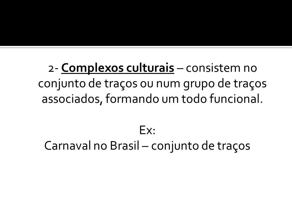 2- Complexos culturais – consistem no conjunto de traços ou num grupo de traços associados, formando um todo funcional.