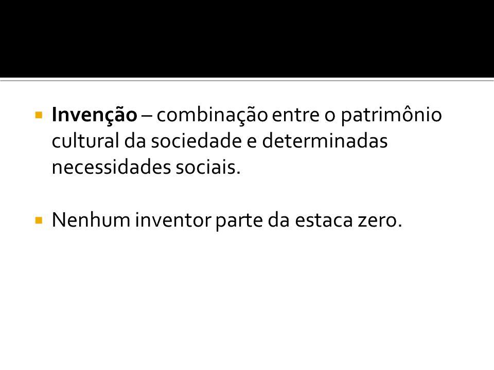 Invenção – combinação entre o patrimônio cultural da sociedade e determinadas necessidades sociais.