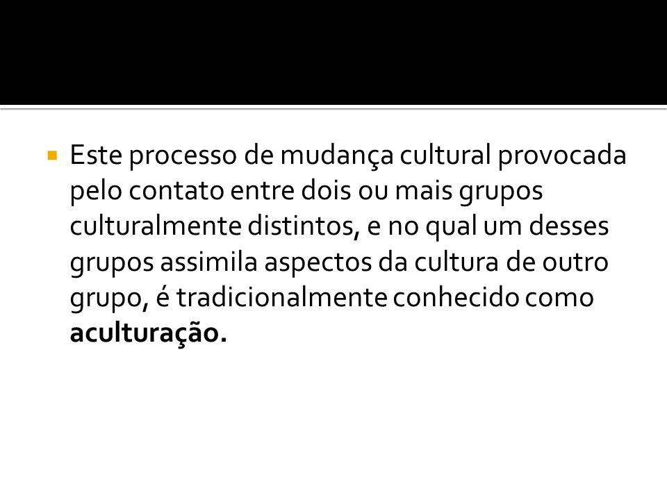 Este processo de mudança cultural provocada pelo contato entre dois ou mais grupos culturalmente distintos, e no qual um desses grupos assimila aspectos da cultura de outro grupo, é tradicionalmente conhecido como aculturação.
