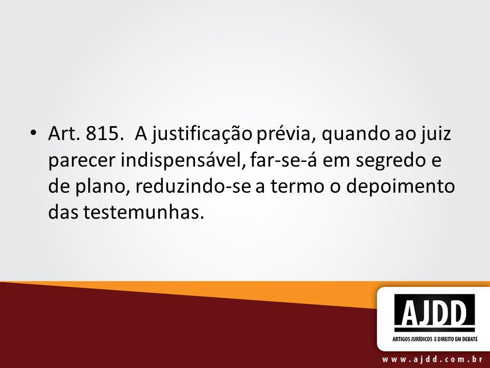 Art. 815. A justificação prévia, quando ao juiz parecer indispensável, far-se-á em segredo e de plano, reduzindo-se a termo o depoimento das testemunhas.