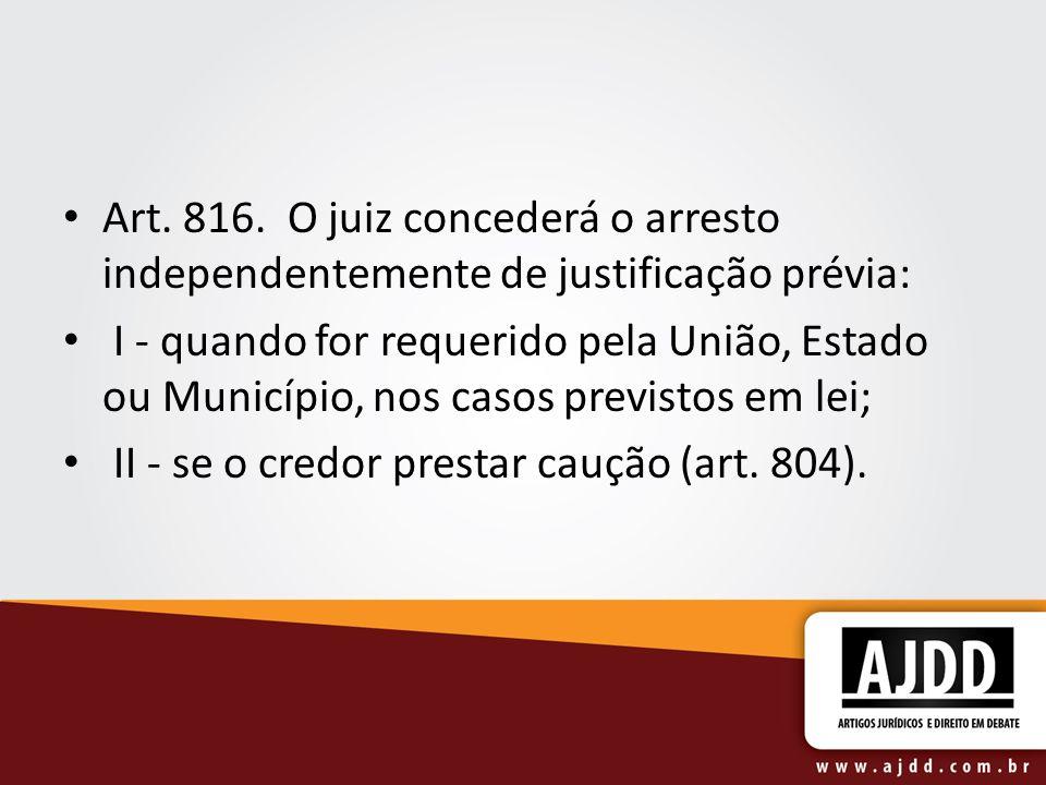 Art. 816. O juiz concederá o arresto independentemente de justificação prévia: