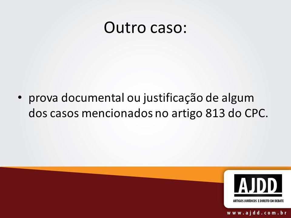 Outro caso: prova documental ou justificação de algum dos casos mencionados no artigo 813 do CPC.