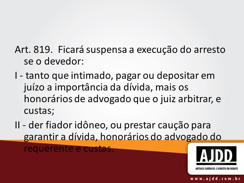 Art. 819. Ficará suspensa a execução do arresto se o devedor: