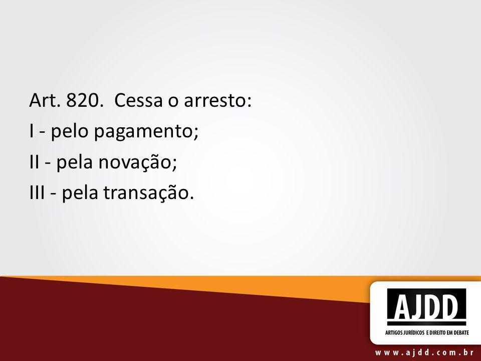 Art. 820. Cessa o arresto: I - pelo pagamento; II - pela novação; III - pela transação.