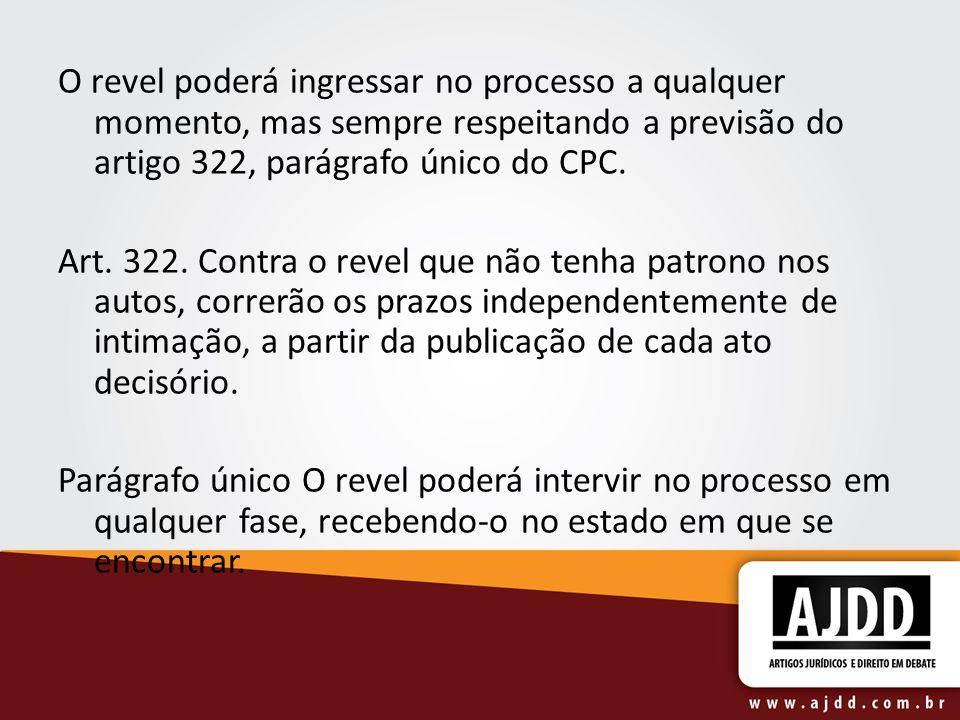 O revel poderá ingressar no processo a qualquer momento, mas sempre respeitando a previsão do artigo 322, parágrafo único do CPC.