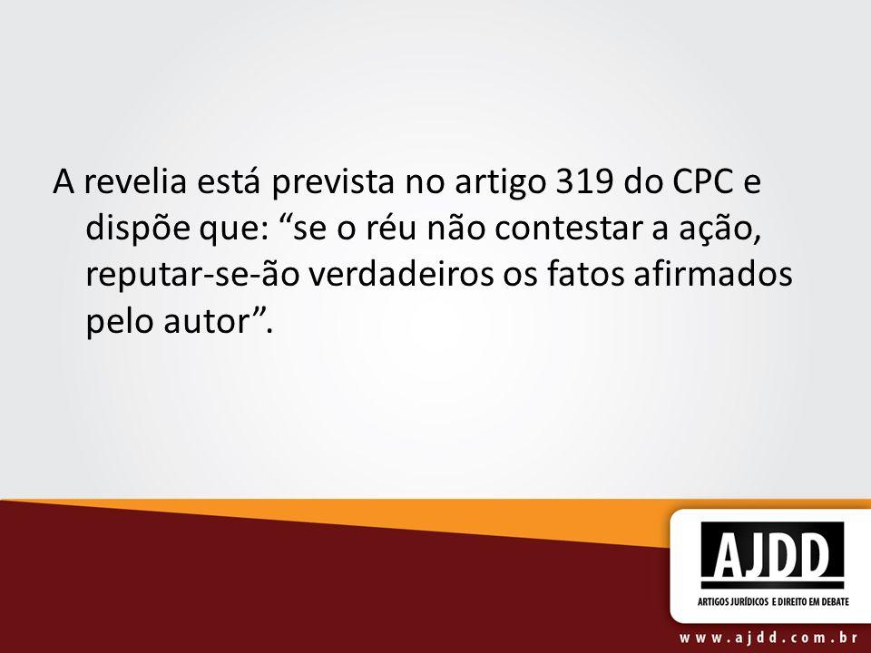 A revelia está prevista no artigo 319 do CPC e dispõe que: se o réu não contestar a ação, reputar-se-ão verdadeiros os fatos afirmados pelo autor .