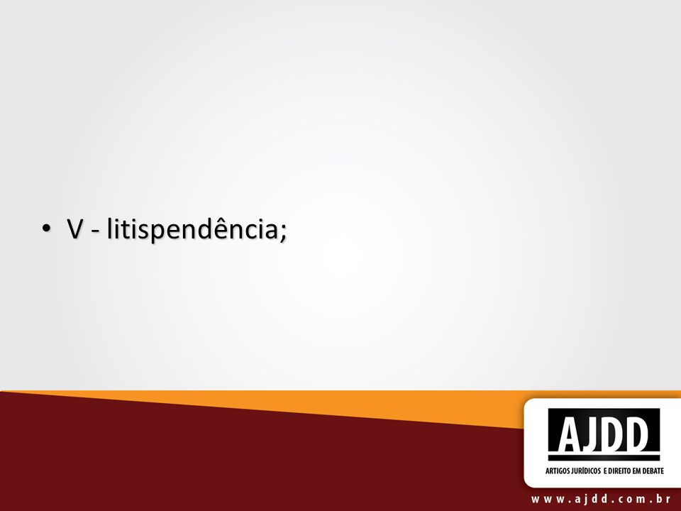 V - litispendência;