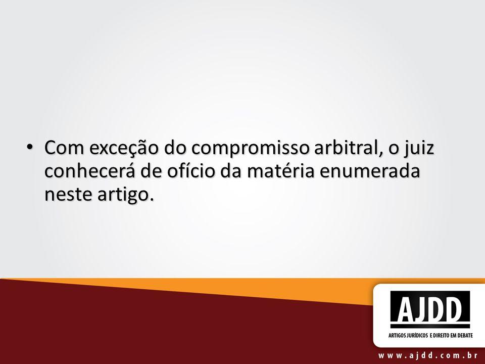 Com exceção do compromisso arbitral, o juiz conhecerá de ofício da matéria enumerada neste artigo.