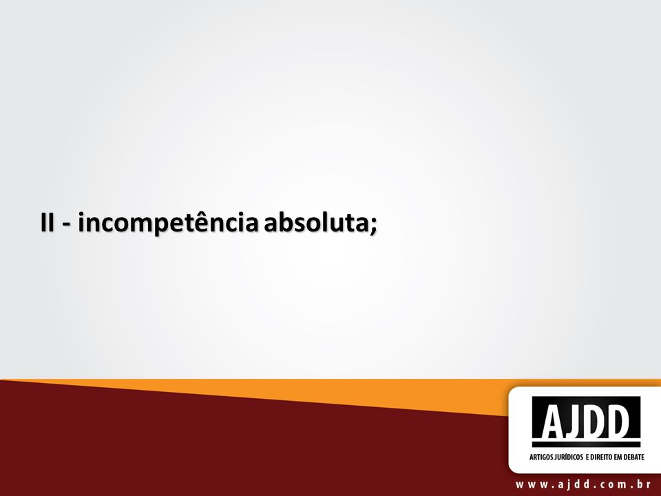 II - incompetência absoluta;