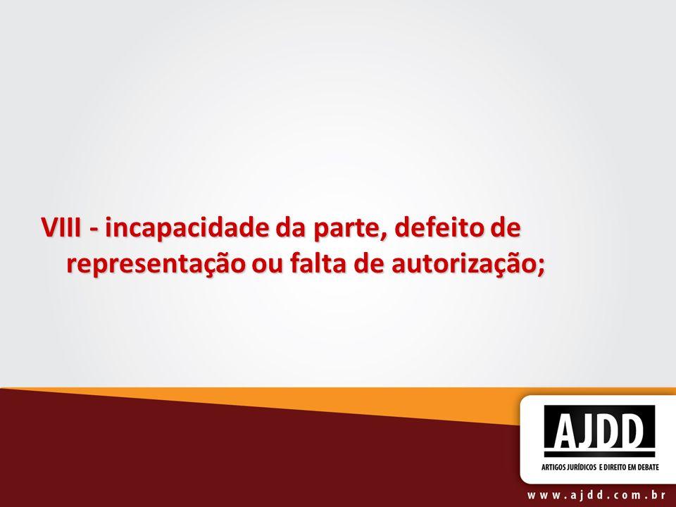 VIII - incapacidade da parte, defeito de representação ou falta de autorização;
