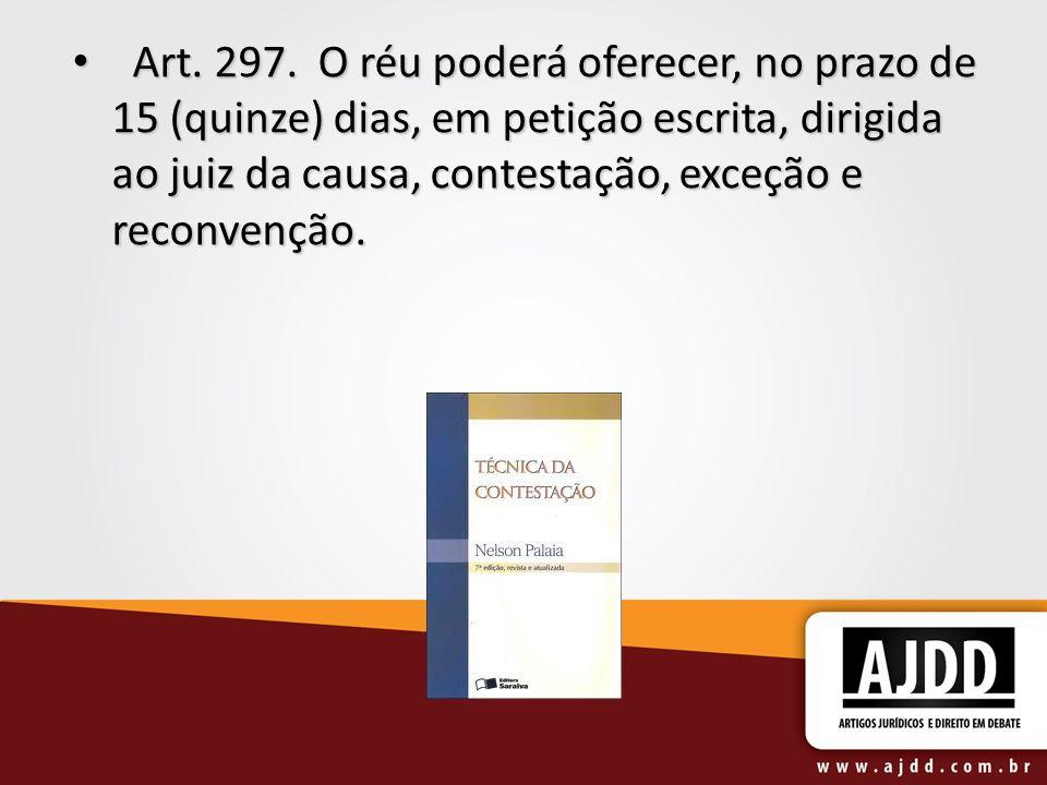 Art. 297. O réu poderá oferecer, no prazo de 15 (quinze) dias, em petição escrita, dirigida ao juiz da causa, contestação, exceção e reconvenção.