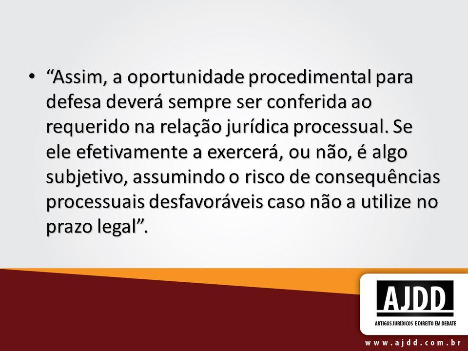 Assim, a oportunidade procedimental para defesa deverá sempre ser conferida ao requerido na relação jurídica processual.