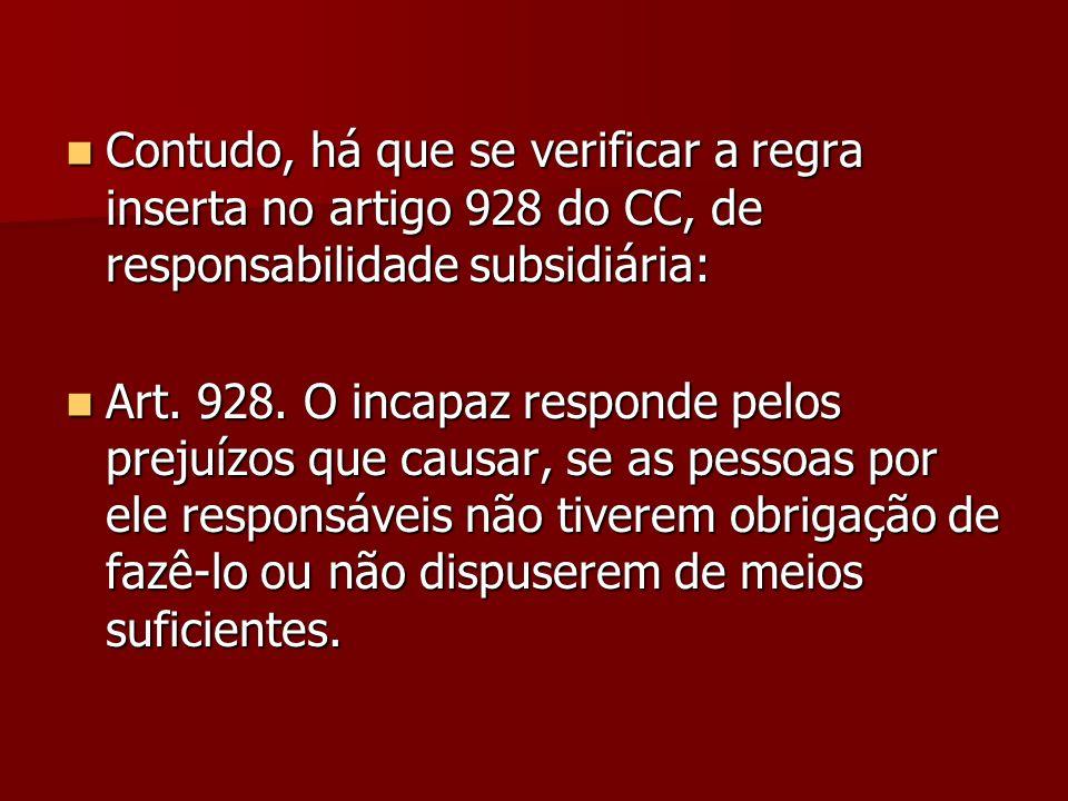 Contudo, há que se verificar a regra inserta no artigo 928 do CC, de responsabilidade subsidiária: