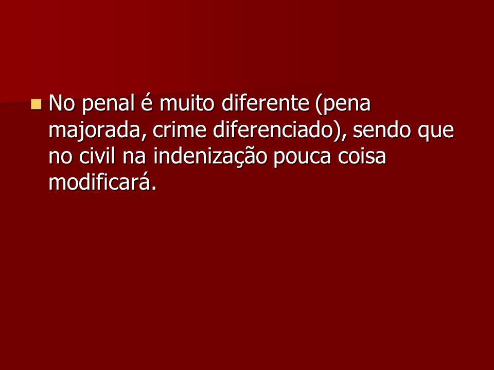 No penal é muito diferente (pena majorada, crime diferenciado), sendo que no civil na indenização pouca coisa modificará.