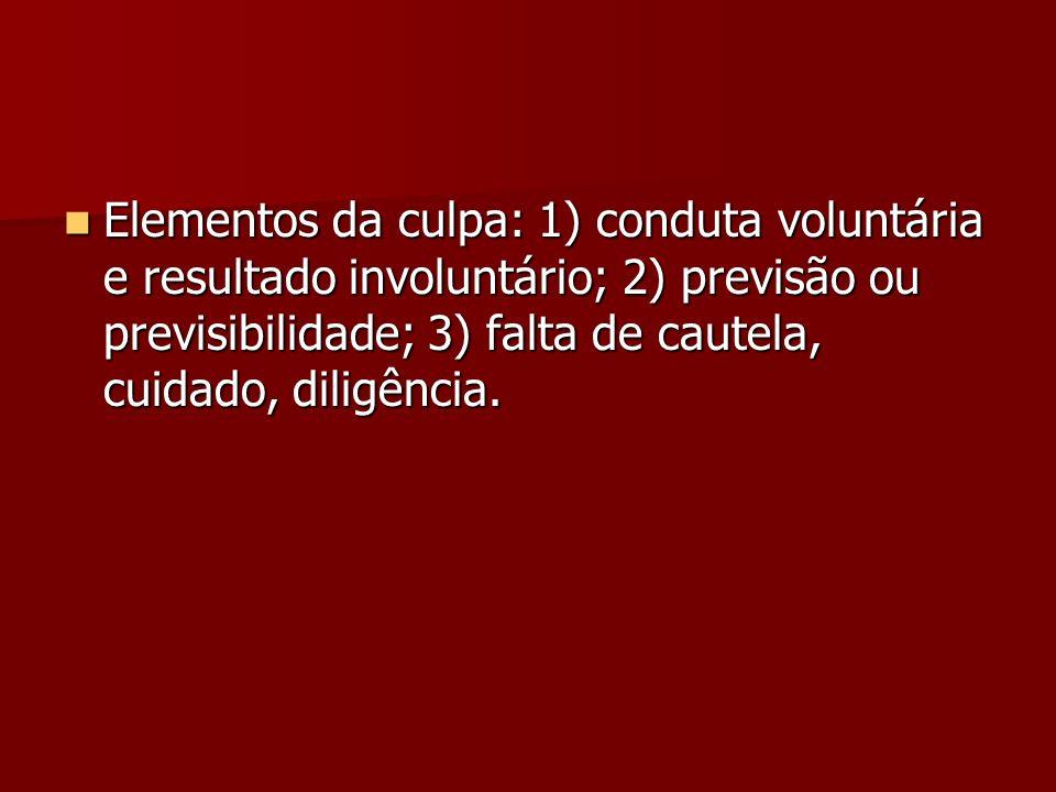 Elementos da culpa: 1) conduta voluntária e resultado involuntário; 2) previsão ou previsibilidade; 3) falta de cautela, cuidado, diligência.
