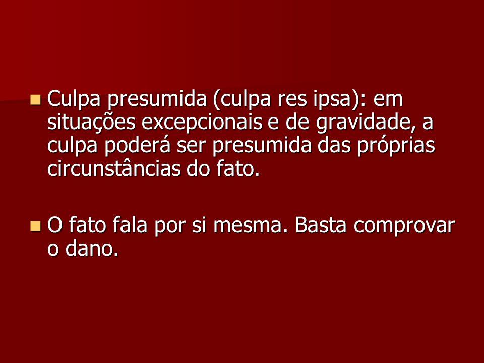 Culpa presumida (culpa res ipsa): em situações excepcionais e de gravidade, a culpa poderá ser presumida das próprias circunstâncias do fato.