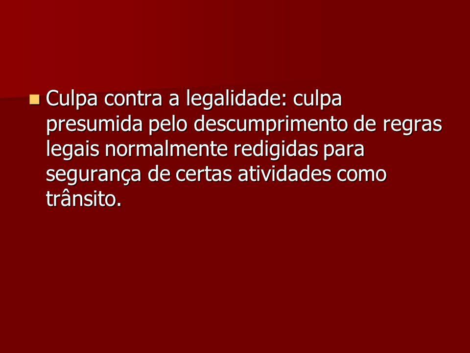 Culpa contra a legalidade: culpa presumida pelo descumprimento de regras legais normalmente redigidas para segurança de certas atividades como trânsito.