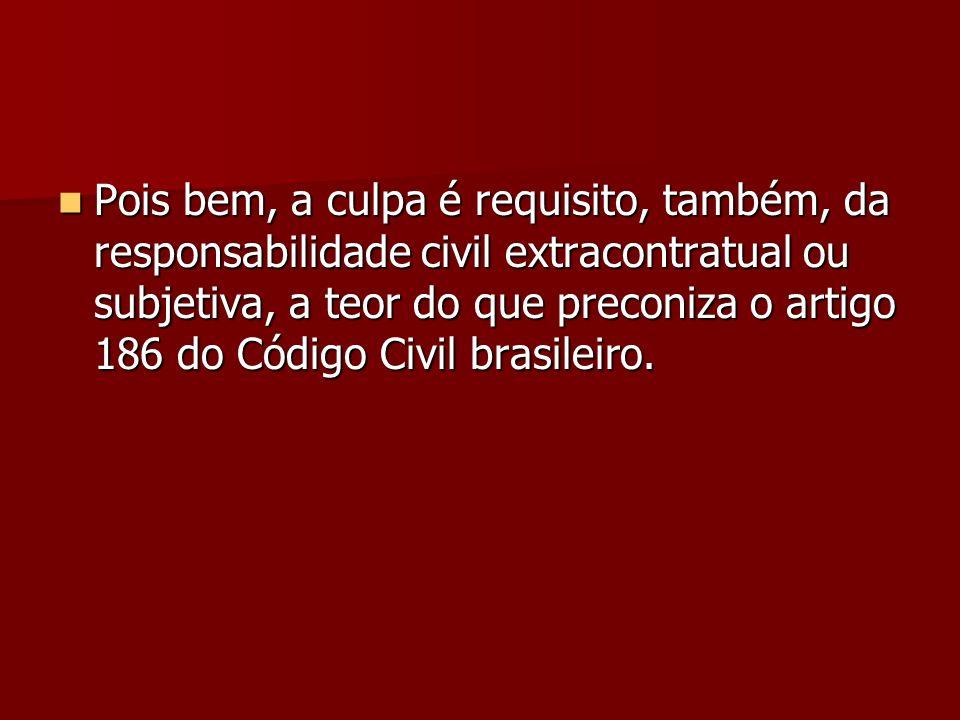 Pois bem, a culpa é requisito, também, da responsabilidade civil extracontratual ou subjetiva, a teor do que preconiza o artigo 186 do Código Civil brasileiro.